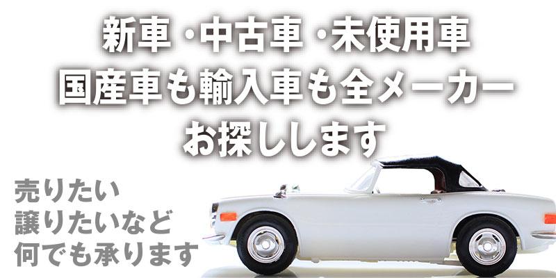 新車・中古車・未使用車 国産も輸入車も全メーカーお探しします! 売りたい・譲りたいなど何でも承ります。